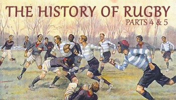 The History of Rugby - Parts 4 & 5